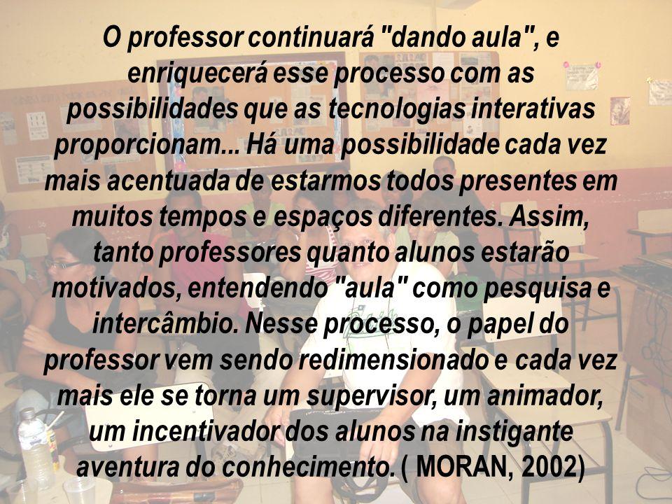 O professor continuará dando aula , e enriquecerá esse processo com as possibilidades que as tecnologias interativas proporcionam...