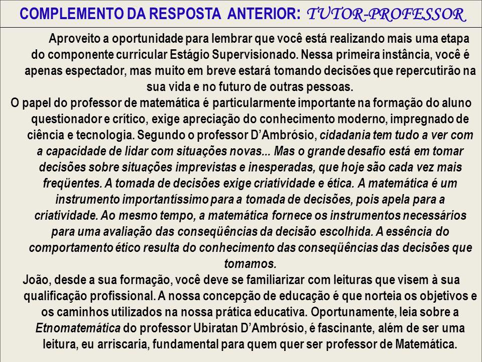 COMPLEMENTO DA RESPOSTA ANTERIOR : TUTOR-PROFESSOR Aproveito a oportunidade para lembrar que você está realizando mais uma etapa do componente curricu