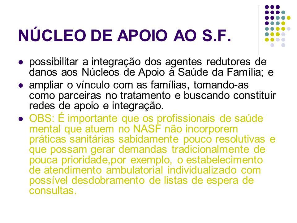 NÚCLEO DE APOIO AO S.F.  possibilitar a integração dos agentes redutores de danos aos Núcleos de Apoio à Saúde da Família; e  ampliar o vínculo com