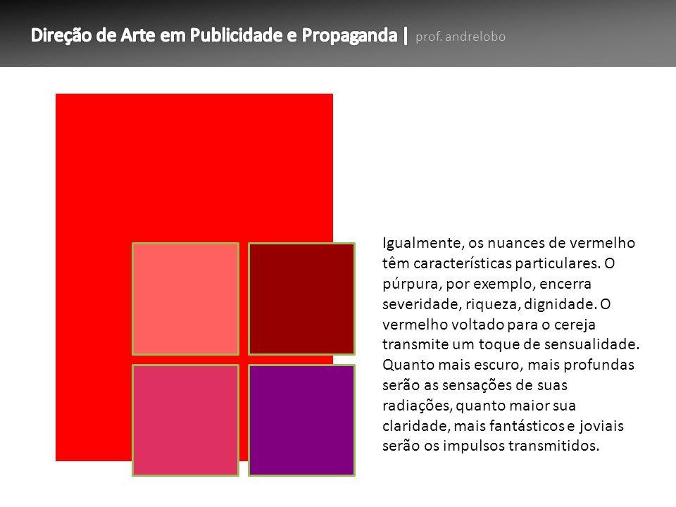 Igualmente, os nuances de vermelho têm características particulares. O púrpura, por exemplo, encerra severidade, riqueza, dignidade. O vermelho voltad