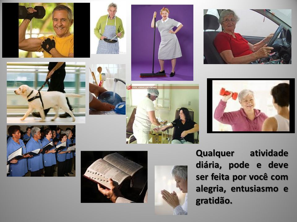 Qualquer atividade diária, pode e deve ser feita por você com alegria, entusiasmo e gratidão.
