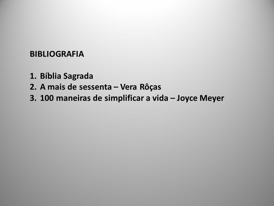 BIBLIOGRAFIA 1.Bíblia Sagrada 2.A mais de sessenta – Vera Rôças 3.100 maneiras de simplificar a vida – Joyce Meyer