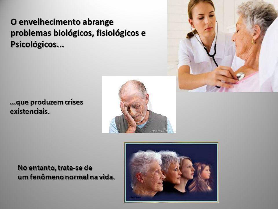 O envelhecimento abrange problemas biológicos, fisiológicos e Psicológicos......que produzem crises existenciais.
