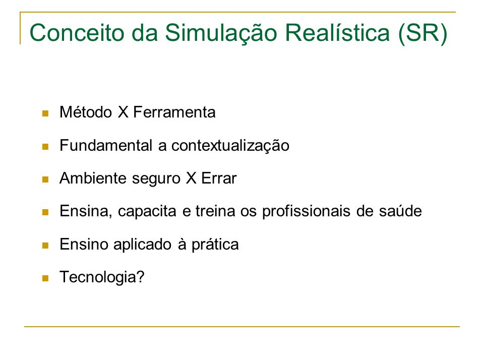 Conceito da Simulação Realística (SR)  Método X Ferramenta  Fundamental a contextualização  Ambiente seguro X Errar  Ensina, capacita e treina os profissionais de saúde  Ensino aplicado à prática  Tecnologia?