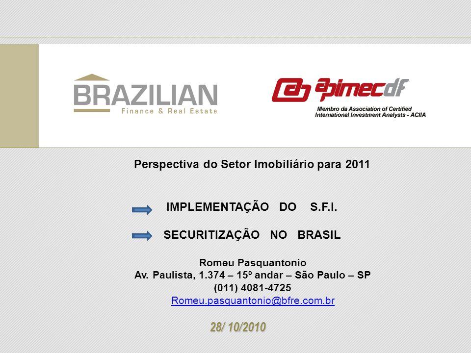 Perspectiva do Setor Imobiliário para 2011 IMPLEMENTAÇÃO DO S.F.I. SECURITIZAÇÃO NO BRASIL 28/ 10/2010 Romeu Pasquantonio Av. Paulista, 1.374 – 15º an