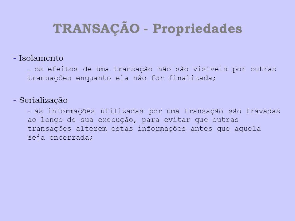 TRANSAÇÃO - Propriedades - Isolamento - os efeitos de uma transação não são visíveis por outras transações enquanto ela não for finalizada; - Serializ