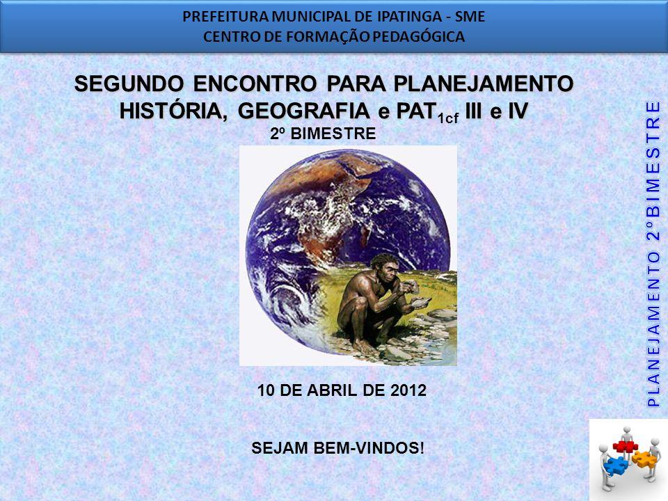 PREFEITURA MUNICIPAL DE IPATINGA - SME CENTRO DE FORMAÇÃO PEDAGÓGICA PREFEITURA MUNICIPAL DE IPATINGA - SME CENTRO DE FORMAÇÃO PEDAGÓGICA SEGUNDO ENCONTRO PARA PLANEJAMENTO HISTÓRIA, GEOGRAFIA e PAT III e IV SEGUNDO ENCONTRO PARA PLANEJAMENTO HISTÓRIA, GEOGRAFIA e PAT 1cf III e IV 2º BIMESTRE 10 DE ABRIL DE 2012 SEJAM BEM-VINDOS!