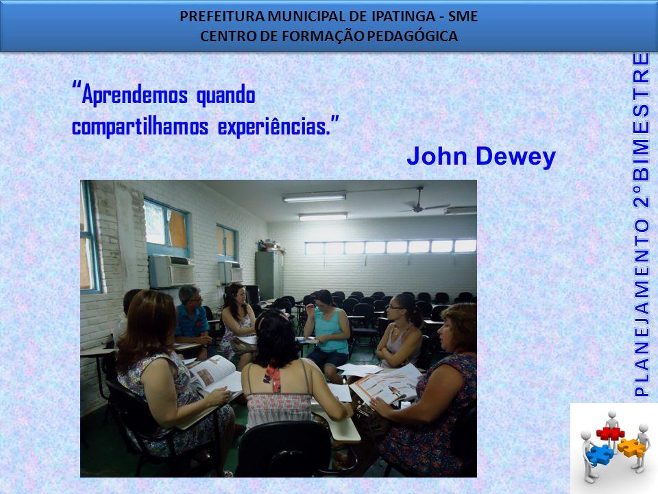 PREFEITURA MUNICIPAL DE IPATINGA - SME CENTRO DE FORMAÇÃO PEDAGÓGICA PREFEITURA MUNICIPAL DE IPATINGA - SME CENTRO DE FORMAÇÃO PEDAGÓGICA Aprendemos quando compartilhamos experiências. John Dewey