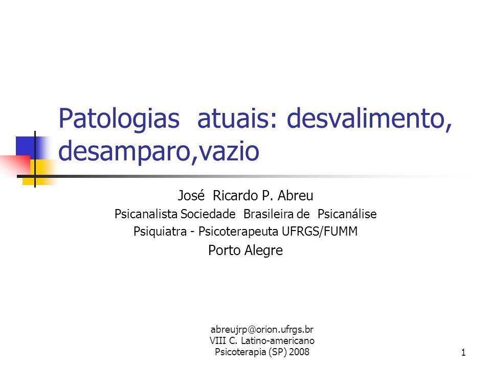 abreujrp@orion.ufrgs.br VIII C. Latino-americano Psicoterapia (SP) 20081 Patologias atuais: desvalimento, desamparo,vazio José Ricardo P. Abreu Psican