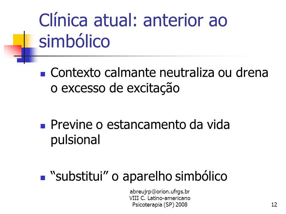 abreujrp@orion.ufrgs.br VIII C. Latino-americano Psicoterapia (SP) 200812 Clínica atual: anterior ao simbólico  Contexto calmante neutraliza ou drena