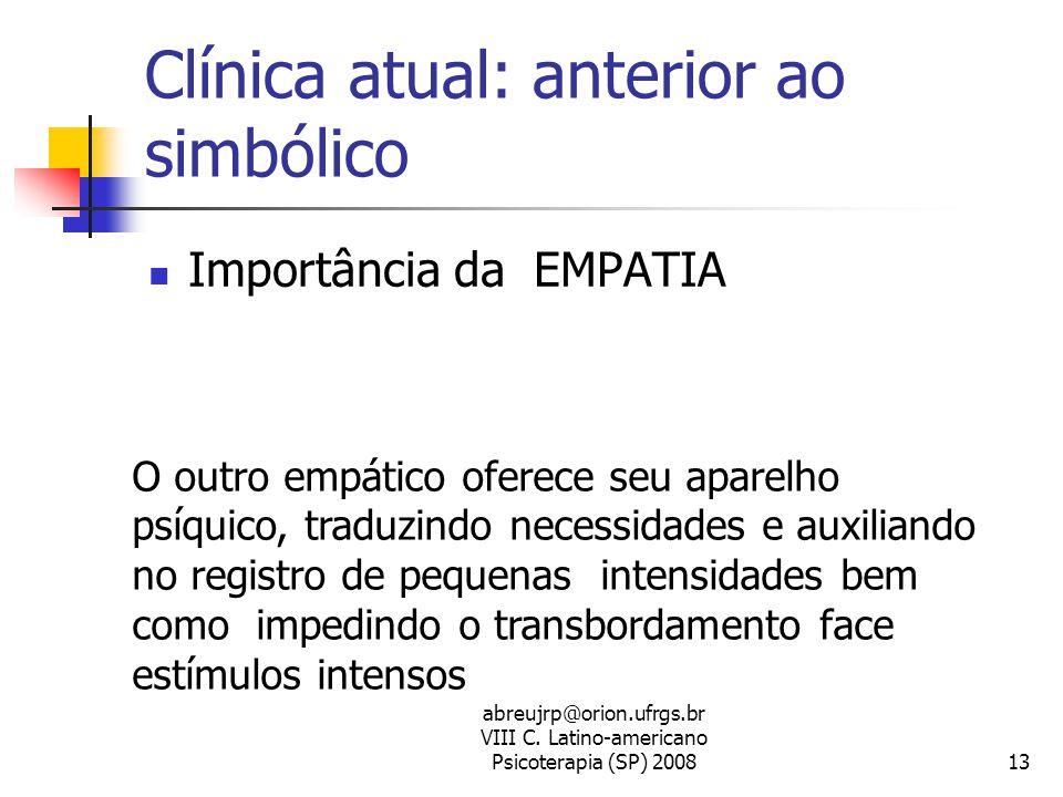 abreujrp@orion.ufrgs.br VIII C. Latino-americano Psicoterapia (SP) 200813 Clínica atual: anterior ao simbólico  Importância da EMPATIA O outro empáti