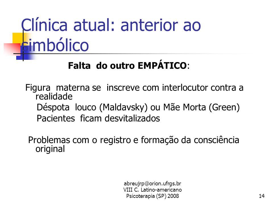 abreujrp@orion.ufrgs.br VIII C. Latino-americano Psicoterapia (SP) 200814 Clínica atual: anterior ao simbólico Falta do outro EMPÁTICO: Figura materna