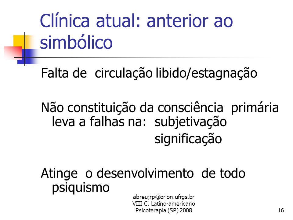 abreujrp@orion.ufrgs.br VIII C. Latino-americano Psicoterapia (SP) 200816 Clínica atual: anterior ao simbólico Falta de circulação libido/estagnação N