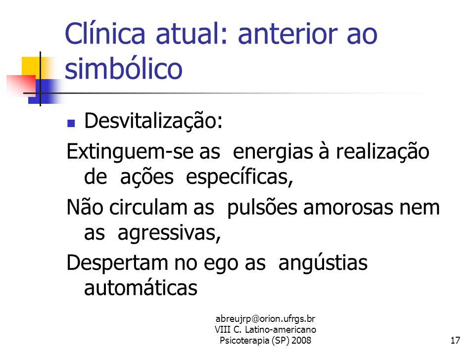 abreujrp@orion.ufrgs.br VIII C. Latino-americano Psicoterapia (SP) 200817 Clínica atual: anterior ao simbólico  Desvitalização: Extinguem-se as energ
