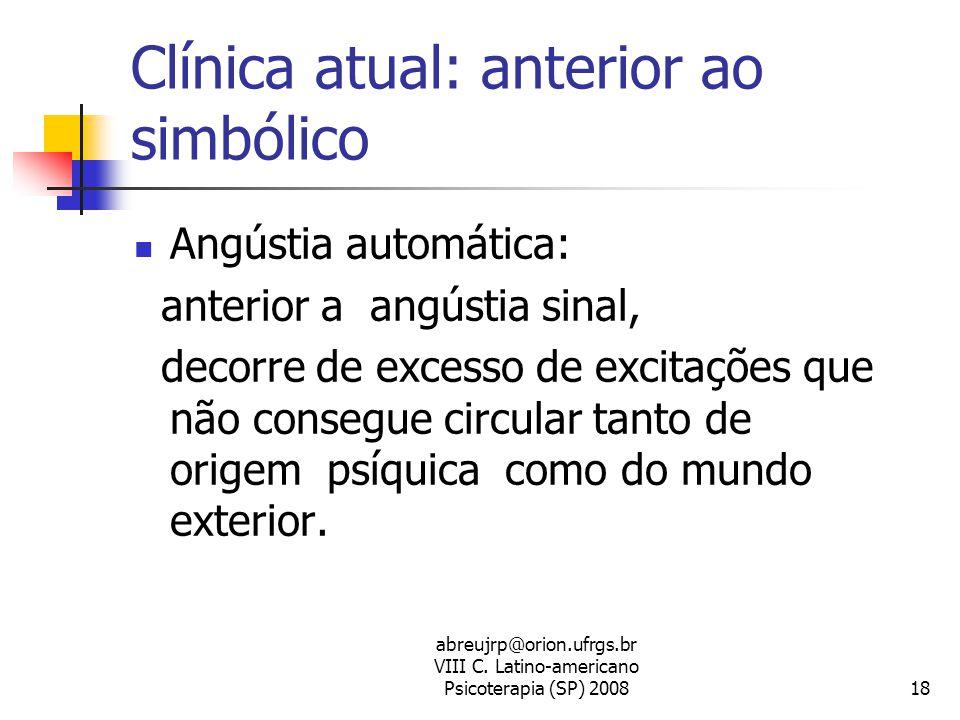 abreujrp@orion.ufrgs.br VIII C. Latino-americano Psicoterapia (SP) 200818 Clínica atual: anterior ao simbólico  Angústia automática: anterior a angús