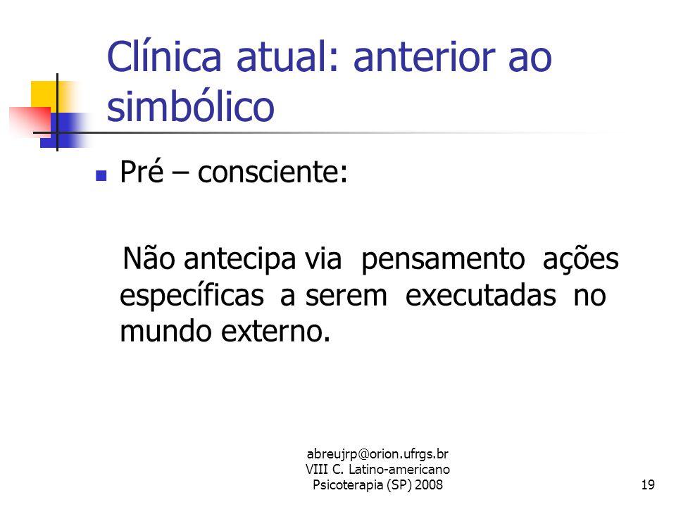 abreujrp@orion.ufrgs.br VIII C. Latino-americano Psicoterapia (SP) 200819 Clínica atual: anterior ao simbólico  Pré – consciente: Não antecipa via pe