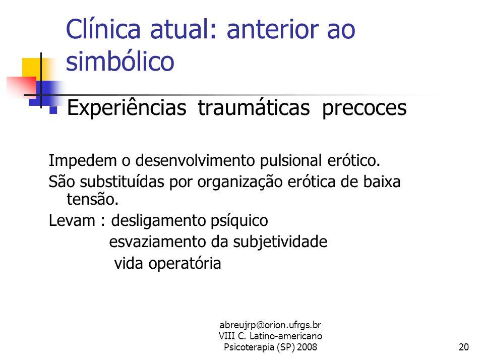 abreujrp@orion.ufrgs.br VIII C. Latino-americano Psicoterapia (SP) 200820 Clínica atual: anterior ao simbólico  Experiências traumáticas precoces Imp