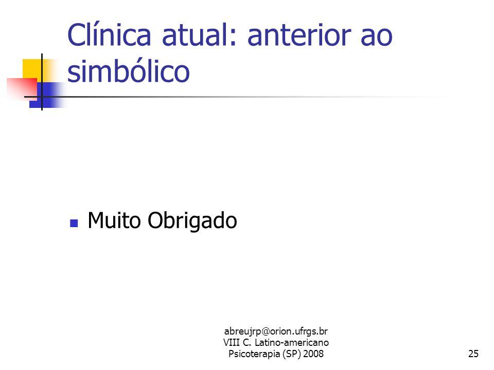 abreujrp@orion.ufrgs.br VIII C. Latino-americano Psicoterapia (SP) 200825 Clínica atual: anterior ao simbólico  Muito Obrigado