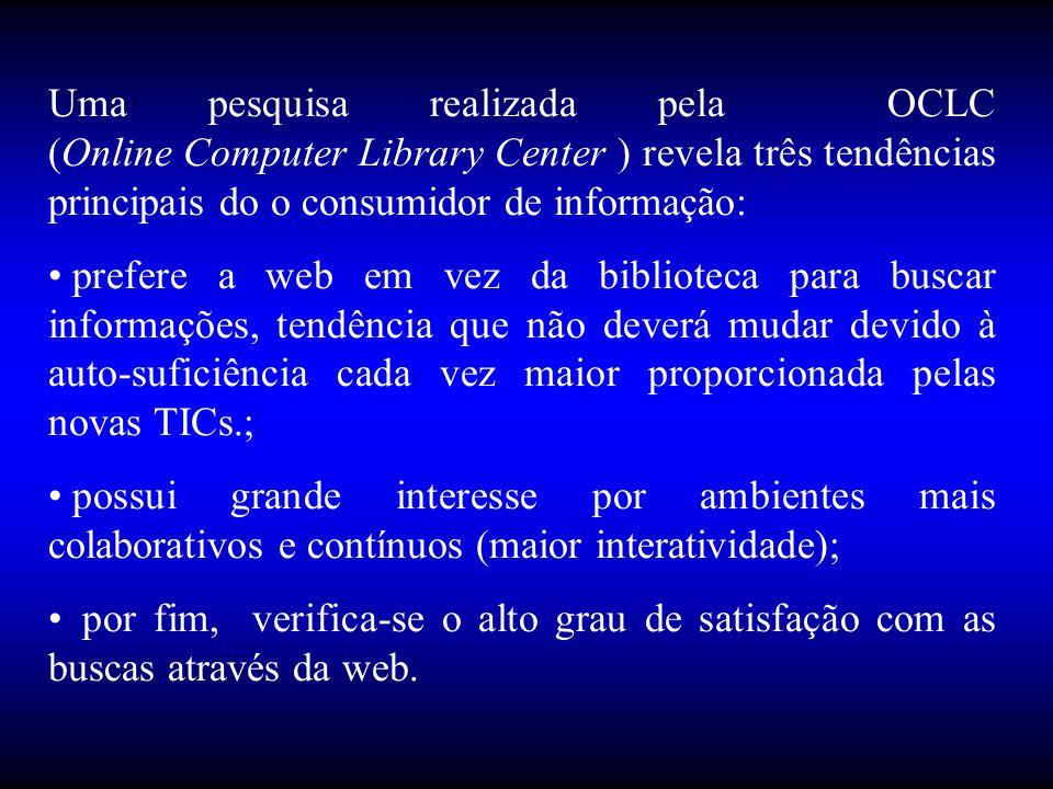 Uma pesquisa realizada pela OCLC (Online Computer Library Center ) revela três tendências principais do o consumidor de informação: • prefere a web em