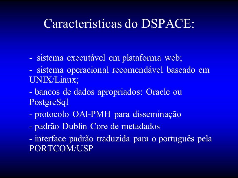 Características do DSPACE: - sistema executável em plataforma web; - sistema operacional recomendável baseado em UNIX/Linux; - bancos de dados apropriados: Oracle ou PostgreSql - protocolo OAI-PMH para disseminação - padrão Dublin Core de metadados - interface padrão traduzida para o português pela PORTCOM/USP