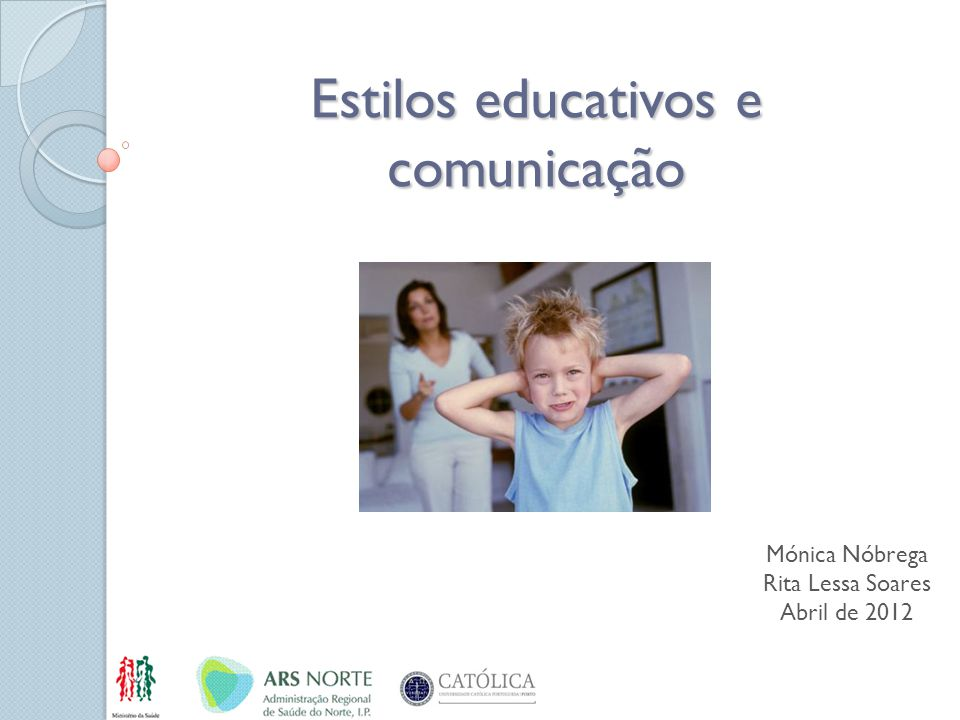 Estilos educativos e comunicação Mónica Nóbrega Rita Lessa Soares Abril de 2012
