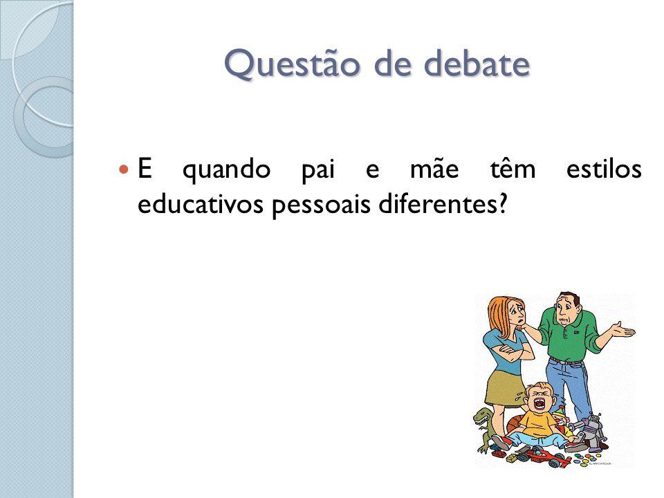 Questão de debate  E quando pai e mãe têm estilos educativos pessoais diferentes?