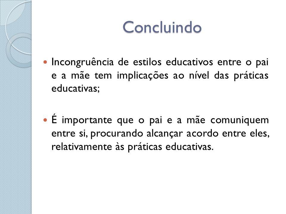 Concluindo  Incongruência de estilos educativos entre o pai e a mãe tem implicações ao nível das práticas educativas;  É importante que o pai e a mã