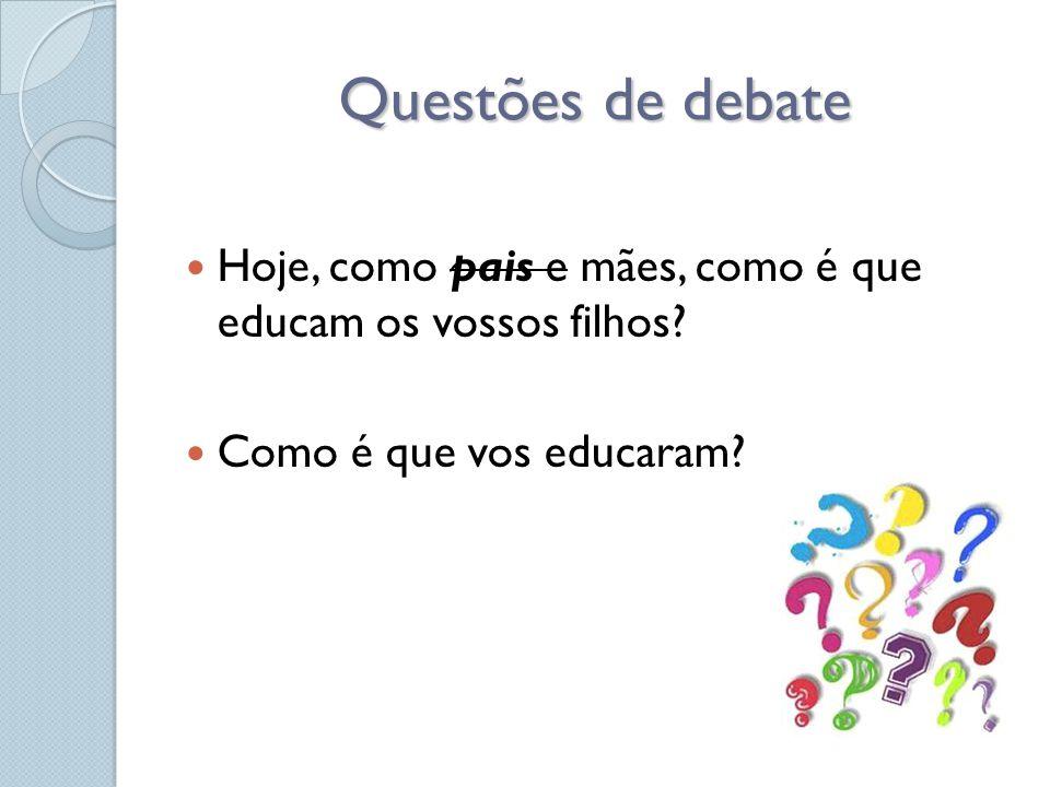 Questões de debate  Hoje, como pais e mães, como é que educam os vossos filhos?  Como é que vos educaram?