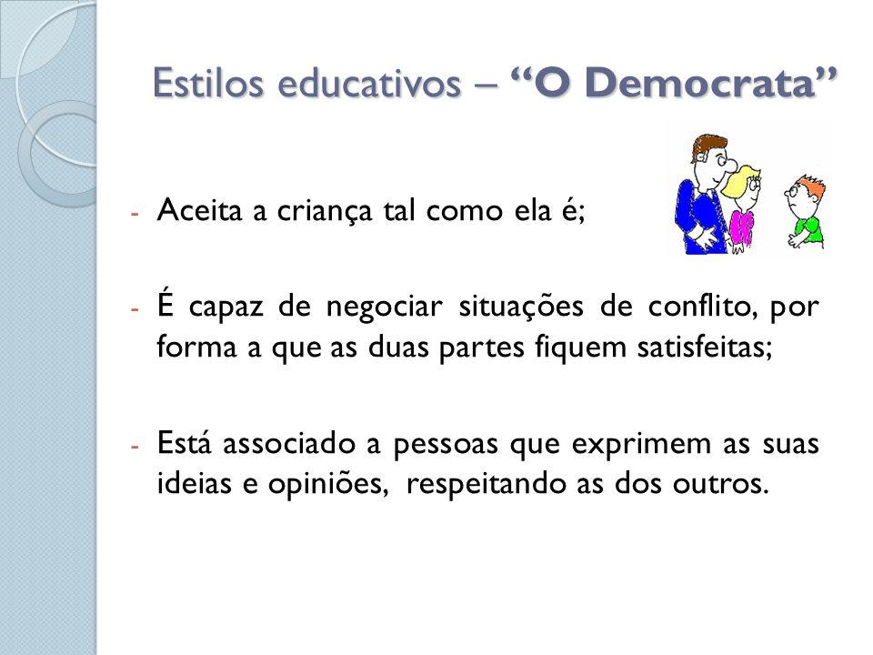 """Estilos educativos – """"O Democrata"""" - Aceita a criança tal como ela é; - É capaz de negociar situações de conflito, por forma a que as duas partes fiqu"""