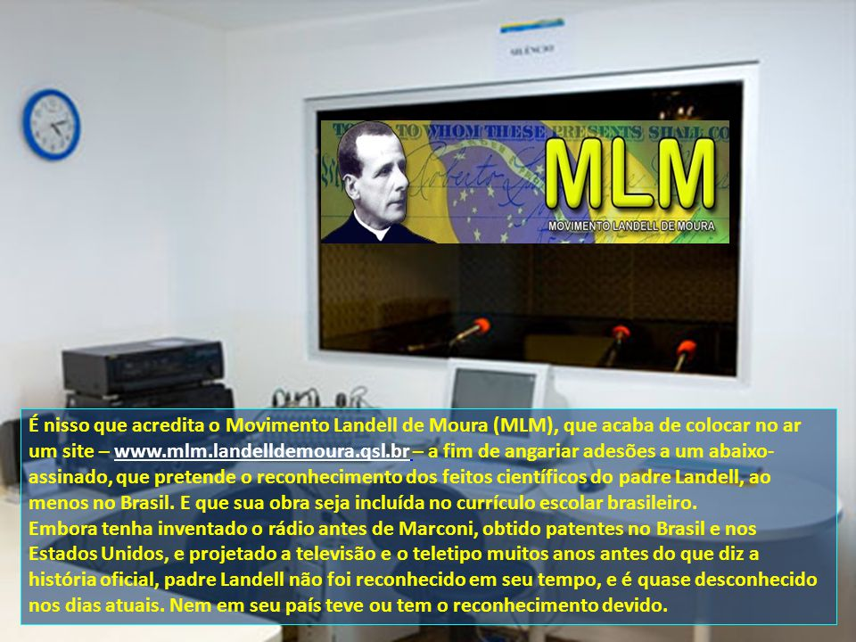 É nisso que acredita o Movimento Landell de Moura (MLM), que acaba de colocar no ar um site – www.mlm.landelldemoura.qsl.br – a fim de angariar adesões a um abaixo- assinado, que pretende o reconhecimento dos feitos científicos do padre Landell, ao menos no Brasil.