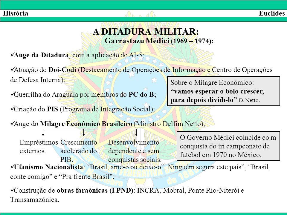 HistóriaEuclides A DITADURA MILITAR: Garrastazu Médici (1969 – 1974):  Auge da Ditadura, com a aplicação do AI-5;  Atuação do Doi-Codi (Destacamento