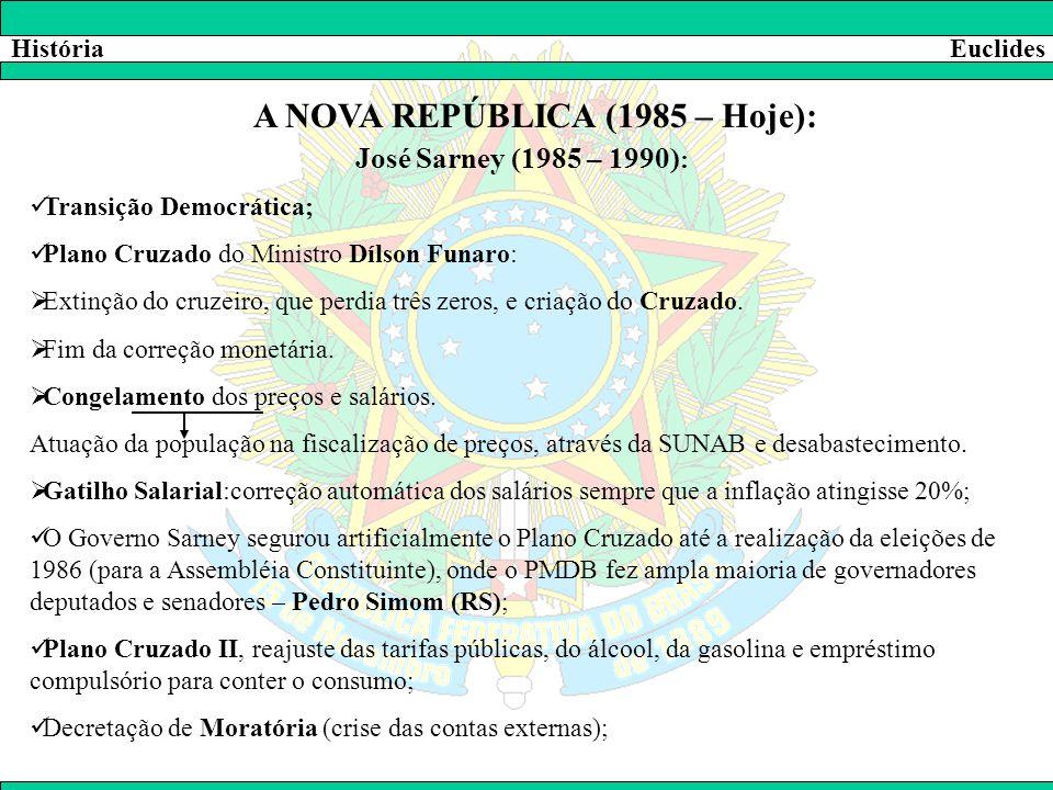 HistóriaEuclides A NOVA REPÚBLICA (1985 – Hoje): José Sarney (1985 – 1990) :  Transição Democrática;  Plano Cruzado do Ministro Dílson Funaro:  Ext