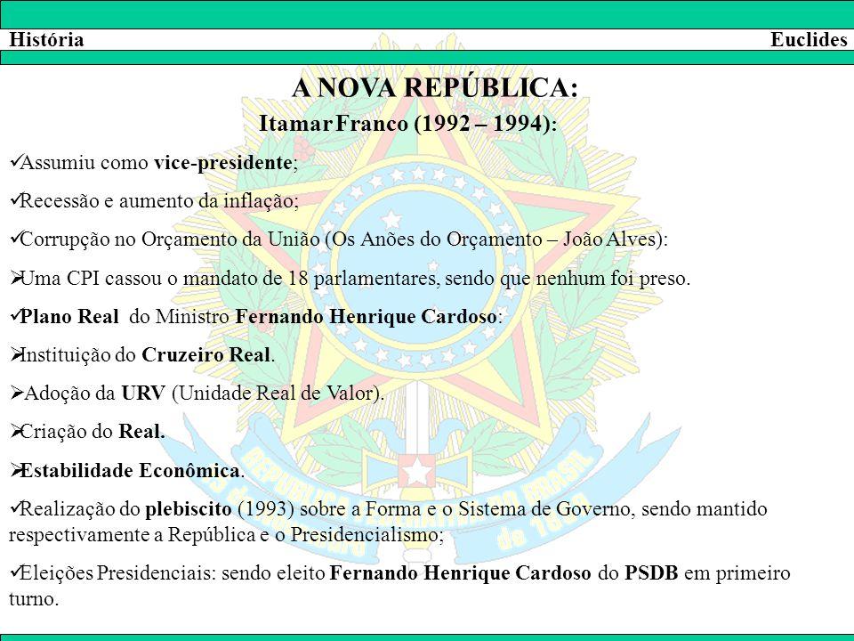 HistóriaEuclides A NOVA REPÚBLICA: Itamar Franco (1992 – 1994) :  Assumiu como vice-presidente;  Recessão e aumento da inflação;  Corrupção no Orça