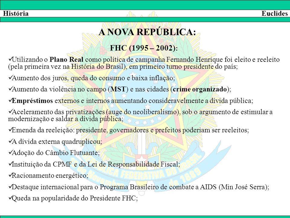 HistóriaEuclides A NOVA REPÚBLICA: FHC (1995 – 2002) :  Utilizando o Plano Real como política de campanha Fernando Henrique foi eleito e reeleito (pe