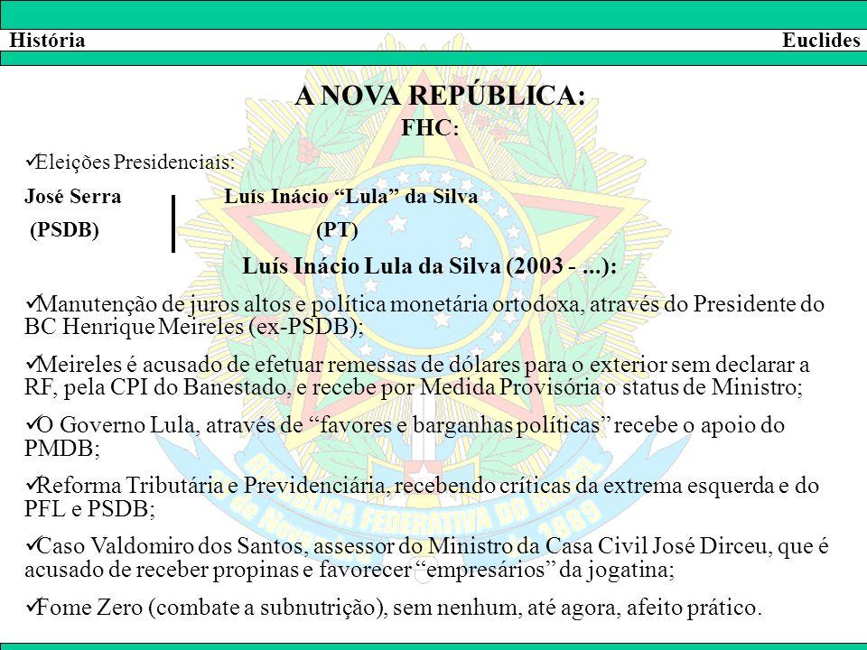 """HistóriaEuclides A NOVA REPÚBLICA: FHC :  Eleições Presidenciais: José Serra Luís Inácio """"Lula"""" da Silva (PSDB) (PT) Luís Inácio Lula da Silva (2003"""