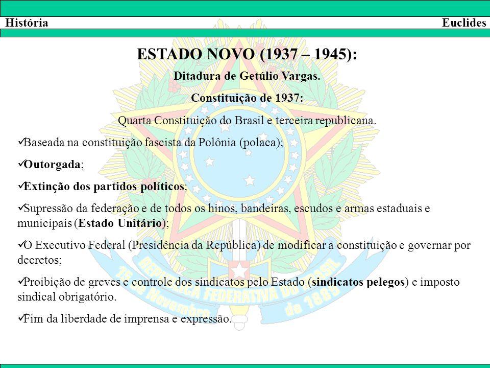 HistóriaEuclides ESTADO NOVO (1937 – 1945): Ditadura de Getúlio Vargas. Constituição de 1937: Quarta Constituição do Brasil e terceira republicana. 
