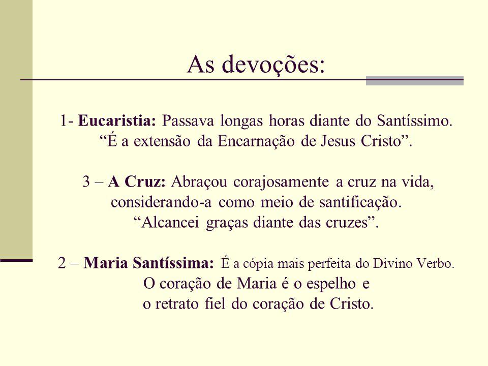As devoções: 1- Eucaristia: Passava longas horas diante do Santíssimo.