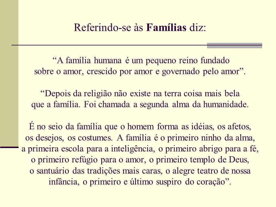 Referindo-se às Famílias diz: A família humana é um pequeno reino fundado sobre o amor, crescido por amor e governado pelo amor .