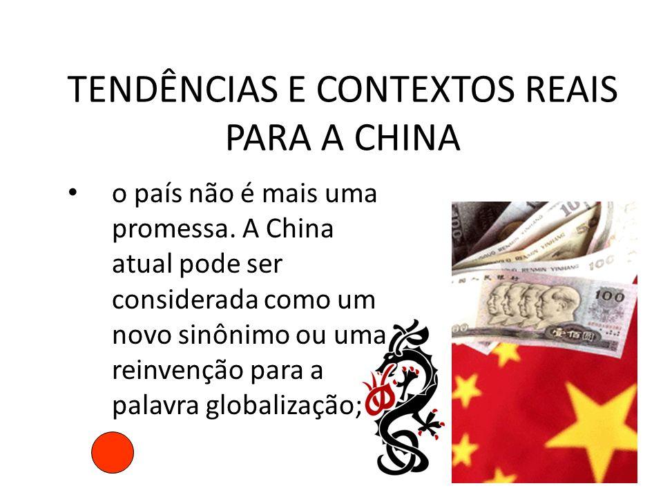 TENDÊNCIAS E CONTEXTOS REAIS PARA A CHINA • o país não é mais uma promessa. A China atual pode ser considerada como um novo sinônimo ou uma reinvenção