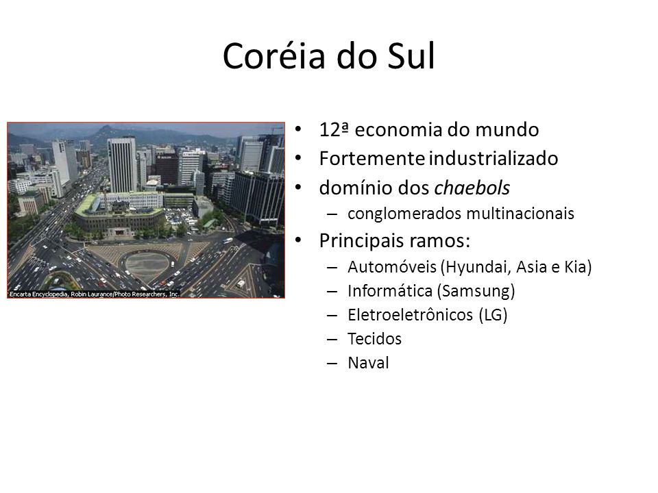 Coréia do Sul • 12ª economia do mundo • Fortemente industrializado • domínio dos chaebols – conglomerados multinacionais • Principais ramos: – Automóv