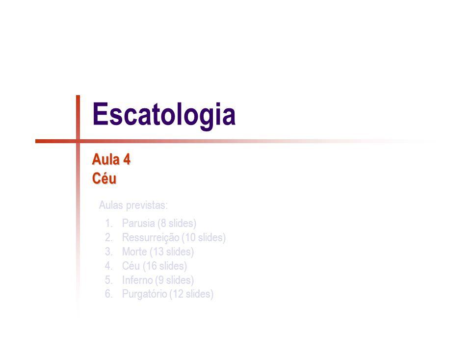 1.Parusia (8 slides) 2.Ressurreição (10 slides) 3.Morte (13 slides) 4.Céu (16 slides) 5.Inferno (9 slides) 6.Purgatório (12 slides) Aulas previstas: Escatologia Aula 4 Céu