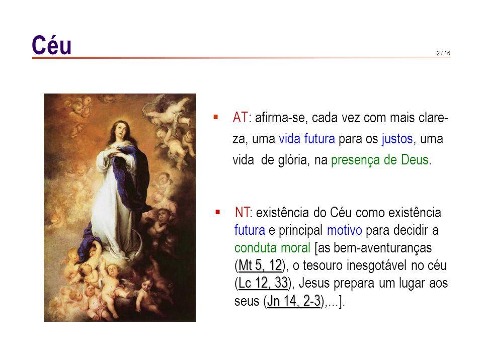 2 / 16 Céu  AT: afirma-se, cada vez com mais clare- za, uma vida futura para os justos, uma vida de glória, na presença de Deus.  NT: existência do