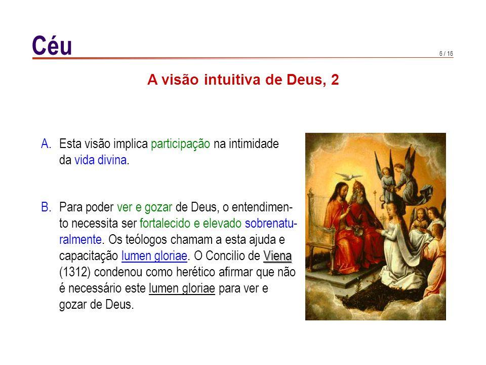 6 / 16 Céu A visão intuitiva de Deus, 2 B.Para poder ver e gozar de Deus, o entendimen- to necessita ser fortalecido e elevado sobrenatu- ralmente.