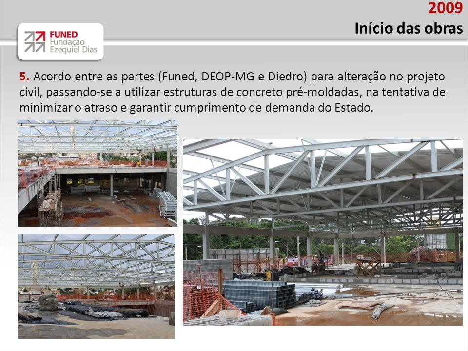 2009 Início das obras 5. Acordo entre as partes (Funed, DEOP-MG e Diedro) para alteração no projeto civil, passando-se a utilizar estruturas de concre