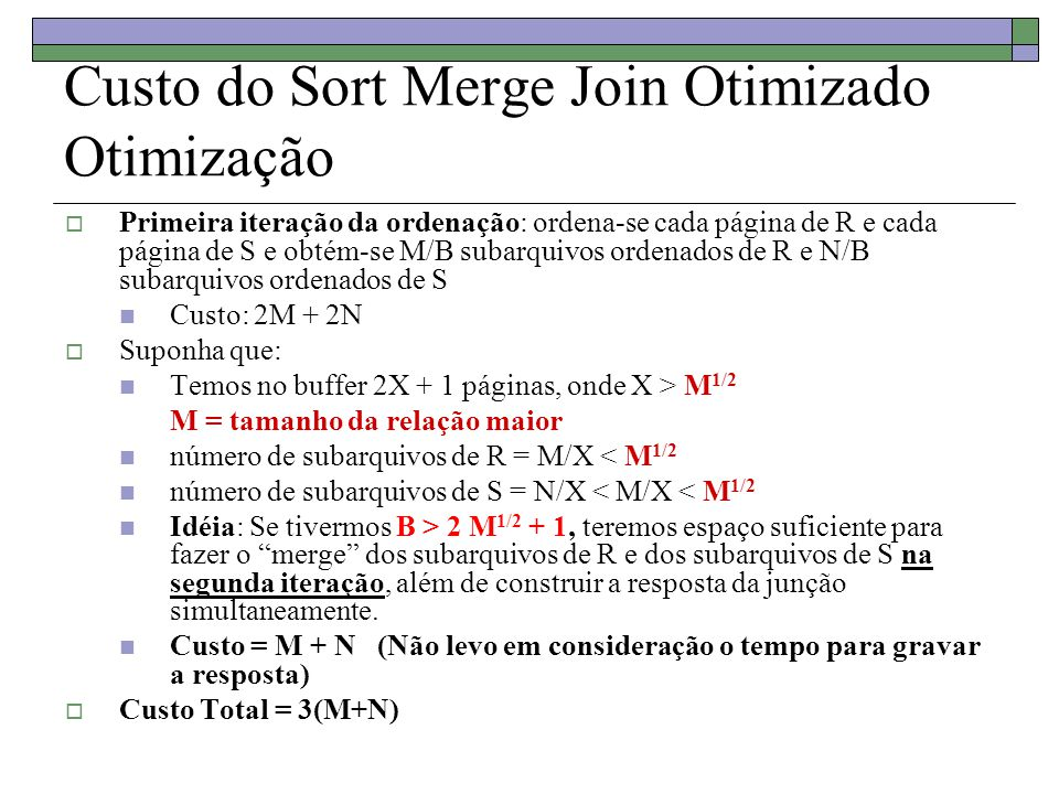 Custo do Sort Merge Join Otimizado Otimização  Primeira iteração da ordenação: ordena-se cada página de R e cada página de S e obtém-se M/B subarquiv