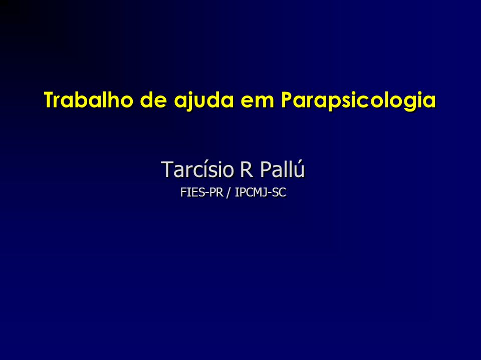 Trabalho de ajuda em Parapsicologia Tarcísio R Pallú FIES-PR / IPCMJ-SC Tarcísio R Pallú FIES-PR / IPCMJ-SC