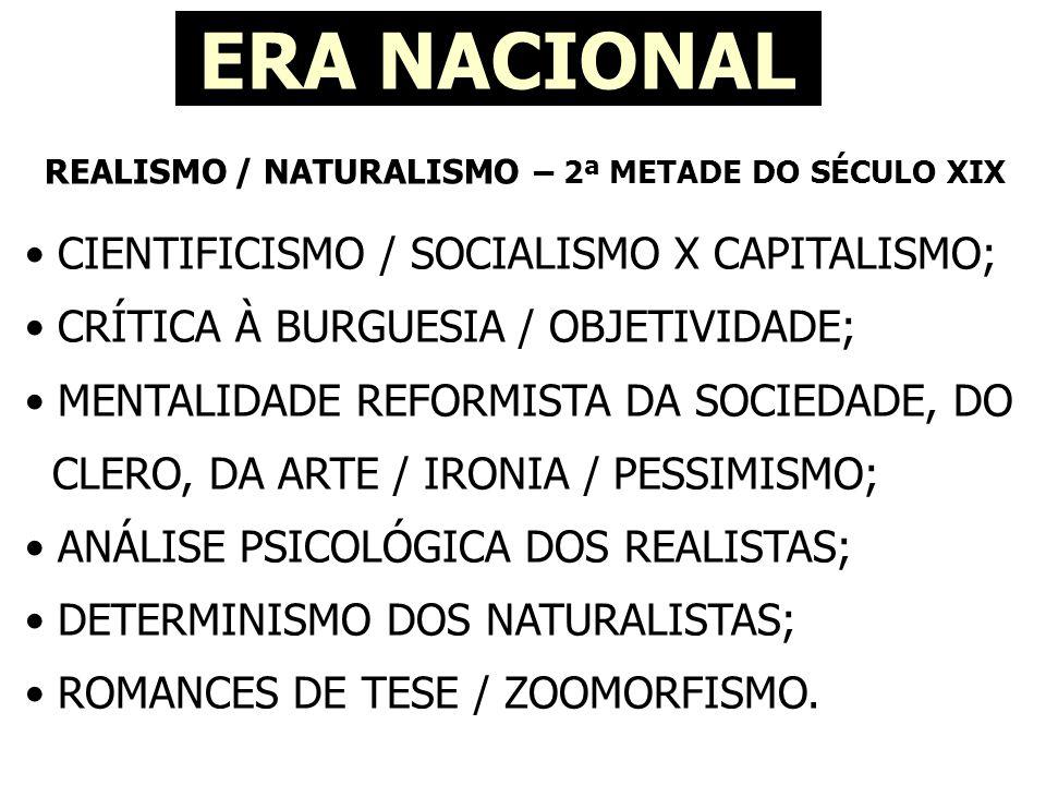 REALISMO / NATURALISMO – 2ª METADE DO SÉCULO XIX ERA NACIONAL • CIENTIFICISMO / SOCIALISMO X CAPITALISMO; • CRÍTICA À BURGUESIA / OBJETIVIDADE; • MENTALIDADE REFORMISTA DA SOCIEDADE, DO CLERO, DA ARTE / IRONIA / PESSIMISMO; • ANÁLISE PSICOLÓGICA DOS REALISTAS; • DETERMINISMO DOS NATURALISTAS; • ROMANCES DE TESE / ZOOMORFISMO.