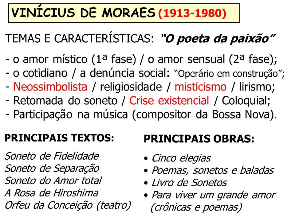 VINÍCIUS DE MORAES (1913-1980) TEMAS E CARACTERÍSTICAS: O poeta da paixão - o amor místico (1ª fase) / o amor sensual (2ª fase); - o cotidiano / a denúncia social: Operário em construção ; - Neossimbolista / religiosidade / misticismo / lirismo; - Retomada do soneto / Crise existencial / Coloquial; - Participação na música (compositor da Bossa Nova).