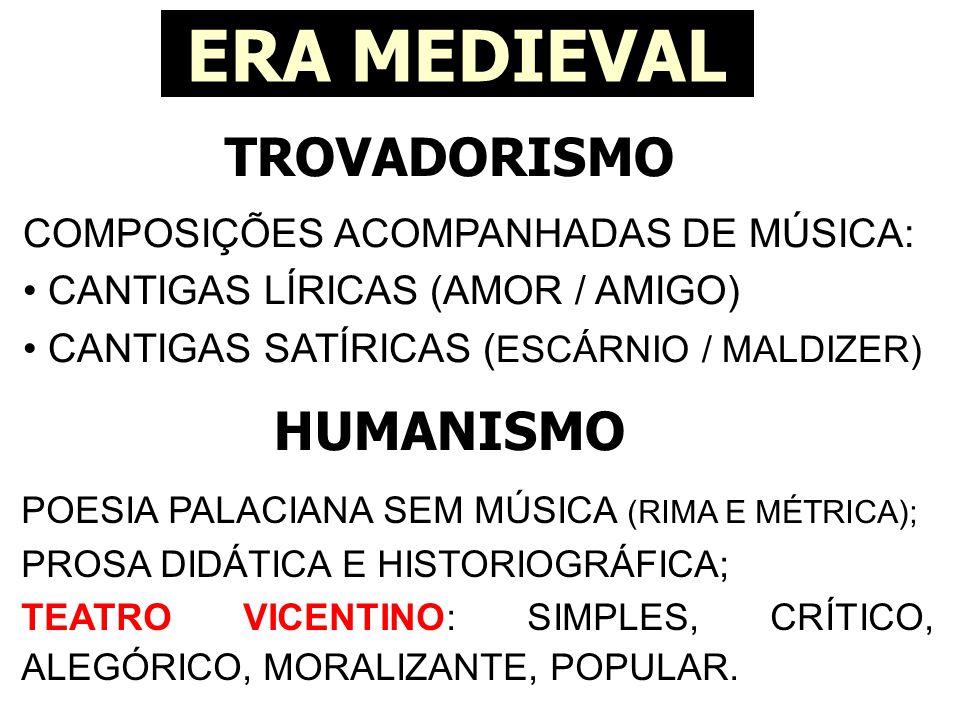 TROVADORISMO ERA MEDIEVAL COMPOSIÇÕES ACOMPANHADAS DE MÚSICA: • CANTIGAS LÍRICAS (AMOR / AMIGO) • CANTIGAS SATÍRICAS ( ESCÁRNIO / MALDIZER) HUMANISMO POESIA PALACIANA SEM MÚSICA (RIMA E MÉTRICA); PROSA DIDÁTICA E HISTORIOGRÁFICA; TEATRO VICENTINO: SIMPLES, CRÍTICO, ALEGÓRICO, MORALIZANTE, POPULAR.