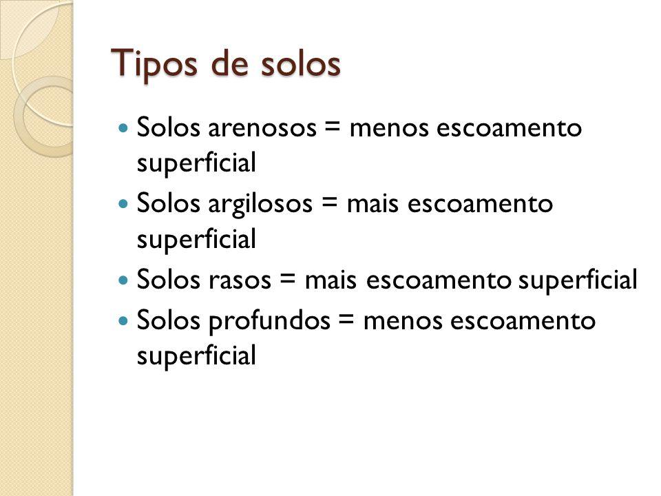 Tipos de solos  Solos arenosos = menos escoamento superficial  Solos argilosos = mais escoamento superficial  Solos rasos = mais escoamento superfi